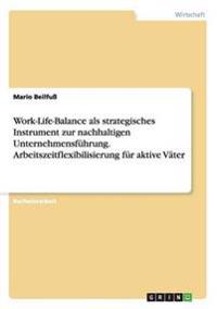 Work-Life-Balance ALS Strategisches Instrument Zur Nachhaltigen Unternehmensfuhrung. Arbeitszeitflexibilisierung Fur Aktive Vater