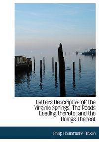 Letters Descriptive of the Virginia Springs: The Roads Leading Thereto, and the Doings Thereat