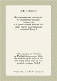 The Complete Set of Works of Mykhailo Lomonosov. with the Addition of the Writer's Life and Many of His Nowhere Else Printed Creations Part 2