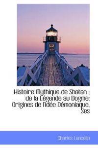 Histoire Mythique de Shatan; de La L Gende Au Dogme; Origines de L'Id E D Moniaque, Ses