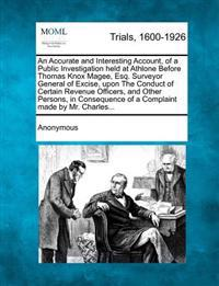 An Accurate and Interesting Account, of a Public Investigation Held at Athlone Before Thomas Knox Magee, Esq. Surveyor General of Excise, Upon the Conduct of Certain Revenue Officers, and Other Persons, in Consequence of a Complaint Made by Mr. Charles...