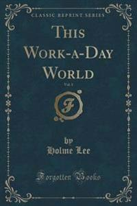 This Work-A-Day World, Vol. 1 (Classic Reprint)