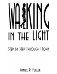Walking in the Light: Step by Step Through 1 John