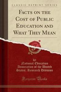 Facts on the Cost of Public Education and What They Mean (Classic Reprint)