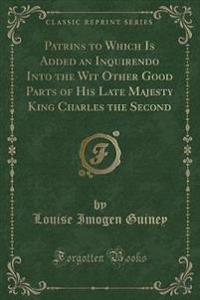 Patrins to Which Is Added an Inquirendo Into the Wit Other Good Parts of His Late Majesty King Charles the Second (Classic Reprint)