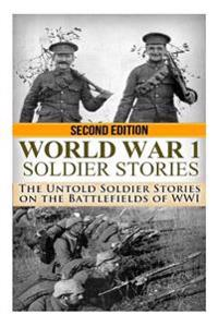 World War 1 Soldier Stories: The Untold Soldier Stories on the Battlefields of Wwi