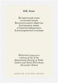 Historical Essay on a Century of Life of the Educational Society of Noble Ladies and Saint-Petersburg Alexander School