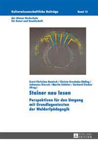 Steiner Neu Lesen: Perspektiven Fuer Den Umgang Mit Grundlagentexten Der Waldorfpaedagogik