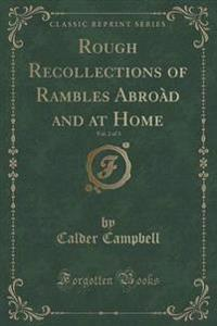 Rough Recollections of Rambles Abro d and at Home, Vol. 2 of 3 (Classic Reprint)