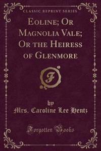Eoline; Or Magnolia Vale; Or the Heiress of Glenmore (Classic Reprint)