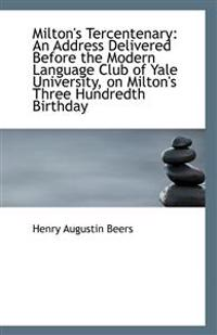 Milton's Tercentenary: An Address Delivered Before the Modern Language Club of Yale University, on M