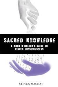 Sacred Knowledge: A Rock and Roller's Guide to Higher Conciousness: Sacred Knowledge