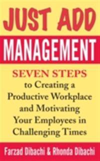 Just Add Management: Seven Steps to Creating a Productive Workplace and Motivating Your Employees In Challenging Times