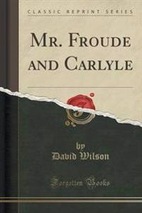Mr. Froude and Carlyle (Classic Reprint)