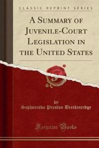 A Summary of Juvenile-Court Legislation in the United States (Classic Reprint)