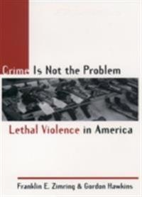 Crime Is Not the Problem: Lethal Violence in America