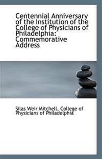 Centennial Anniversary of the Institution of the College of Physicians of Philadelphia: Commemorativ