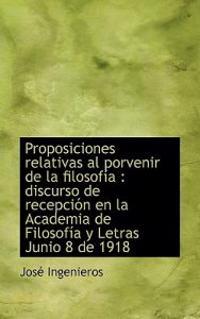 Proposiciones Relativas Al Porvenir de La Filosof a: Discurso de Recepci N En La Academia de Filoso