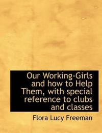 Our Working-Girls and How to Help Them, with Special Reference to Clubs and Classes