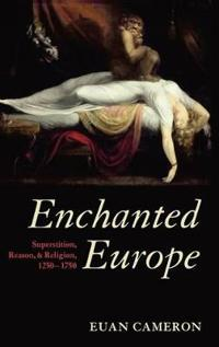 Enchanted Europe: Superstition, Reason, and Religion, 1250-1750