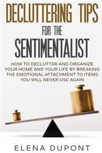 Decluttering Tips for the Sentimentalist: How to Declutter and Organize Your Home and Your Life by Breaking the Emotional Attachment to Items You Will