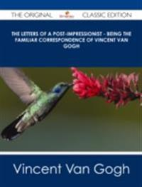 Letters of a Post-Impressionist - Being the Familiar Correspondence of Vincent Van Gogh - The Original Classic Edition