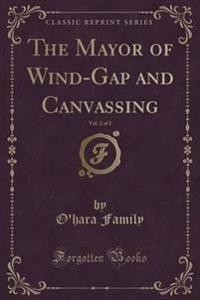 The Mayor of Wind-Gap and Canvassing, Vol. 2 of 3 (Classic Reprint)