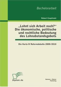 Lohnt sich Arbeit noch?&quote; Die okonomische, politische und rechtliche Bedeutung des Lohnabstandsgebots: Die Hartz-IV Reformdebatte 2009/2010
