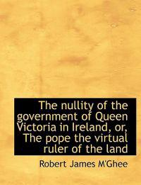 The Nullity of the Government of Queen Victoria in Ireland, Or, the Pope the Virtual Ruler of the La