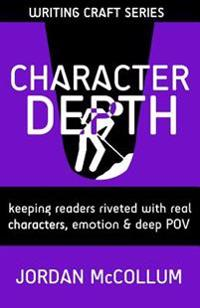 Character Depth: Keeping Readers Riveted with Real Characters, Emotion & Deep Pov