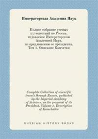Complete Collection of Scientific Travels Through Russia, Published by the Imperial Academy of Sciences, on the Proposal of Its President. Volume 1. Description of Kamchatka