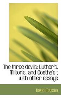 The Three Devils: Luther's, Milton's, and Goethe's; With Other Essays