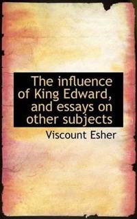 The Influence of King Edward, and Essays on Other Subjects