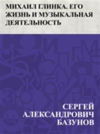 Mikhail Glinka. Ego zhizn' i muzykal'naja dejatel'nost'