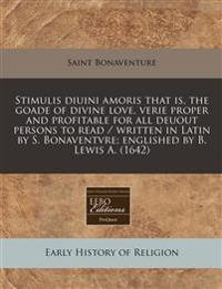 Stimulis Diuini Amoris That Is, the Goade of Divine Love, Verie Proper and Profitable for All Deuout Persons to Read / Written in Latin by S. Bonavent