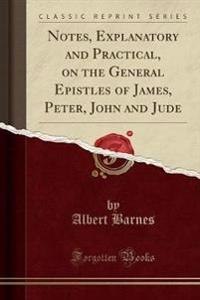 Notes, Explanatory and Practical, on the General Epistles of James, Peter, John and Jude (Classic Reprint)