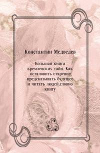Bol'shaya kniga kremlevskih tajn. Kak ostanovit' starenie  predskazyvat' buducshee i chitat' lyudej  slovno knigu (in Russian Language)