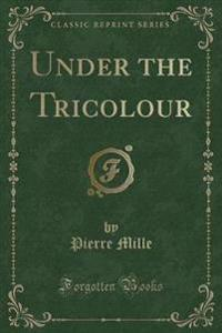 Under the Tricolour (Classic Reprint)