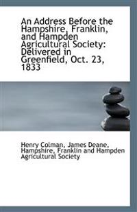An Address Before the Hampshire, Franklin, and Hampden Agricultural Society: Delivered in Greenfield