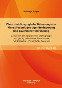 Die sozialpadagogische Betreuung von Menschen mit geistiger Behinderung und psychischer Erkrankung: Dargestellt am Beispiel einer Wohngruppe von geistig behinderten Erwachsenen mit Borderline - Personlichkeitsstorung