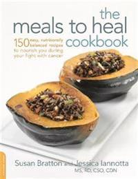The Meals to Heal Cookbook: 150 Easy, Nutritionally Balanced Recipes to Nourish You During Your Fight with Cancer