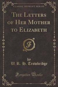 The Letters of Her Mother to Elizabeth (Classic Reprint)