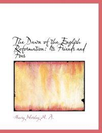The Dawn of the English Reformation: Its Friends and Foes