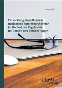 Entwicklung Einer Business Intelligence Referenzarchitektur Im Kontext Der Regulatorik Fur Banken Und Versicherungen