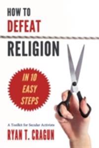How to Defeat Religion in 10 Easy Steps