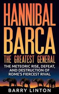 Hannibal Barca, the Greatest General: The Meteoric Rise, Defeat, and Destruction of Rome's Fiercest Rival