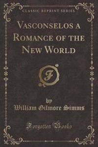 Vasconselos a Romance of the New World (Classic Reprint)