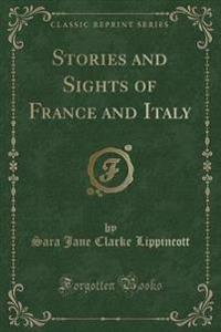 Stories and Sights of France and Italy (Classic Reprint)