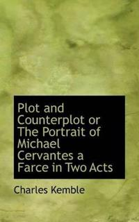 Plot and Counterplot or the Portrait of Michael Cervantes a Farce in Two Acts