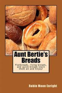 Aunt Bertie's Breads: Learn the Basic Flatbread, Rising Bread, and Quick Bread Recipes Add Some of Your Own Toppings and Have It Your Way!